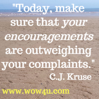 Today, make sure that your encouragements are outweighing your complaints. C.J. Kruse