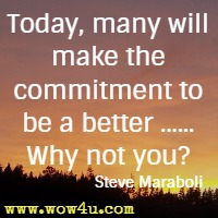 Today, many will make the commitment to be a better ...... Why not you? Steve Maraboli