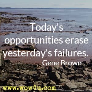 Today's opportunities erase yesterday's failures. Gene Brown