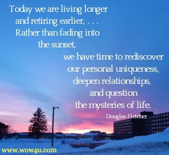 Today we are living longer and retiring earlier, . . . Rather than fading into the sunset, we have time to rediscover our personal uniqueness, deepen relationships, and question the mysteries of life. Douglas Fletcher