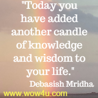 Today you have added another candle of knowledge and wisdom to your life.