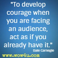 To develop courage when you are facing an audience, act as if you already have it. Dale Carnegie