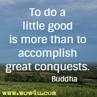 To do a little good is more than to accomplish great conquests. Buddha