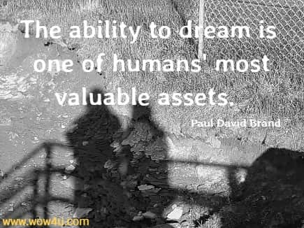 The ability to dream is one of humans' most valuable assets.    Paul David Brand