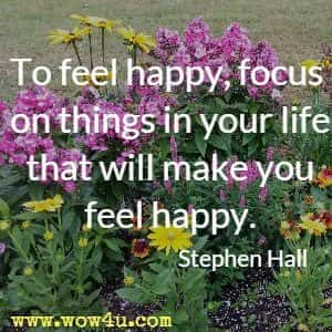 To feel happy, focus on things in your life that will make you feel happy. Stephen Hall