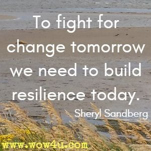 To fight for change tomorrow we need to build resilience today. Sheryl Sandberg