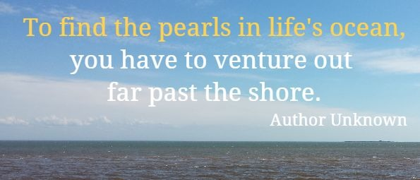 To find the pearls in life's ocean, you have to venture out far past the shore.  Author Unknown