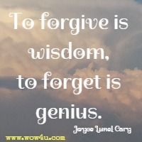 To forgive is wisdom, to forget is genius. Joyce Lunel Cary
