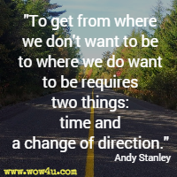 To get from where we don't want to be to where we do want to be requires two things: time and a change of direction. Andy Stanley