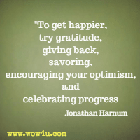 To get happier, try gratitude, giving back, savoring, encouraging your optimism, and celebrating progress. Jonathan Harnum