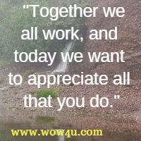 Together we all work, and today we want to appreciate all that you do.