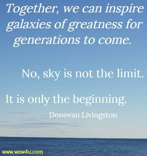 Together, we can inspire galaxies of greatness for generations to come.  No, sky is not the limit. It is only the beginning.   Donovan Livingston