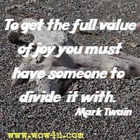 To get the full value of joy you must have someone to divide it with. Mark Twain