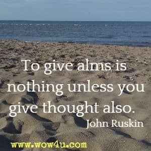 To give alms is nothing unless you give thought also. John Ruskin