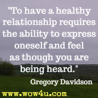 To have a healthy relationship requires the ability to express oneself and feel as though you are being heard. Gregory Davidson
