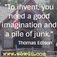 To invent, you need a good imagination and a pile of junk. Thomas Edison