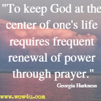 To keep God at the center of one's life requires frequent renewal of power through prayer. Georgia Harkness