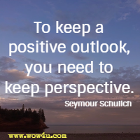 To keep a positive outlook, you need to keep perspective. Seymour Schulich