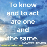 To know and to act are one and the same. Japanese Proverb