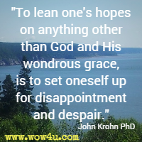 To lean one's hopes on anything other than God and His wondrous grace, is to set oneself up for disappointment and despair. John Krohn PhD