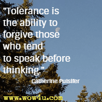 Tolerance is the ability to forgive those who tend to speak before thinking. Catherine Pulsifer