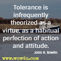 Tolerance is infrequently theorized as a virtue, as a habitual perfection  of action and attitude. John R. Bowlin