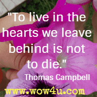 To live in the hearts we leave behind is not to die. Thomas Campbell