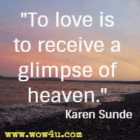 To love is to receive a glimpse of heaven. Karen Sunde