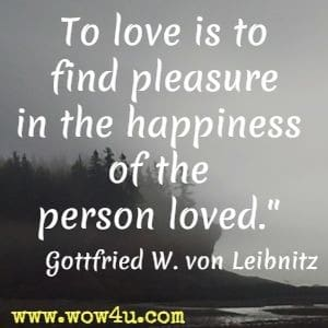 To love is to find pleasure in the happiness of the person loved. Gottfried Wilhelm von Leibnitz