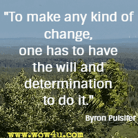 To make any kind of change, one has to have the will and determination to do it.  Byron Pulsifer