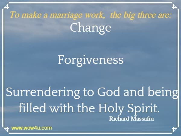 To make a marriage work, the big three are: Change Forgiveness Surrendering to God and being filled with the Holy Spirit. Richard Massafra