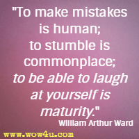 To make mistakes is human; to stumble is commonplace;  to be able to laugh at yourself is maturity. William Arthur Ward