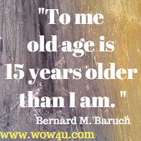 To me old age is 15 years older than I am. Bernard M. Baruch