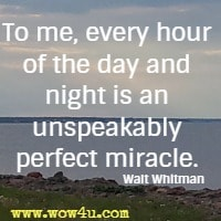 To me, every hour of the day and night is an unspeakably perfect miracle. Walt Whitman