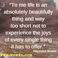 To me life is an absolutely beautifully thing and way too short not to experience the joys of every single thing it has to offer.  Raymona Brown