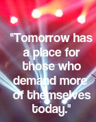 Tomorrow  has a place for those who demand more of themselves today