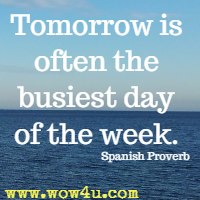 Tomorrow is often the busiest day of the week. Spanish Proverb