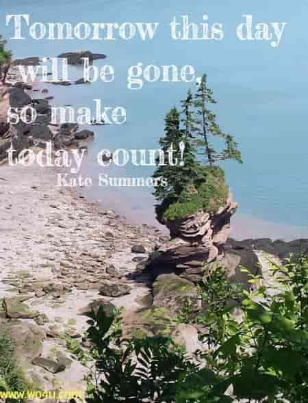 Tomorrow this day will be gone, so make today count! Kate Summers