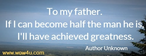 To my father. If I can become half the man he is, I'll have achieved greatness.  Author Unknown