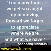 Too many times we get so caught up in moving forward we forget to appreciate where we are and what we have. Shaddona Richards