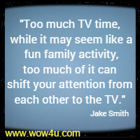 Too much TV time, while it may seem like a fun family activity, too much of it can shift your attention from each other to the TV.  Jake Smith