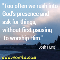 Too often we rush into God's presence and ask for things, without first pausing to worship Him. Josh Hunt