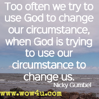Too often we try to use God to change our circumstance, when God is trying to use our circumstance to change us. Nicky Gumbel