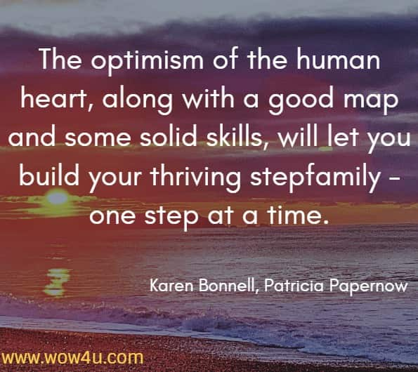 The optimism of the human heart, along with a good map and some solid skills, will let you build your thriving stepfamily - one step at a time. Karen Bonnell, Patricia Papernow, The Stepfamily Handbook