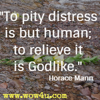 To pity distress is but human; to relieve it is Godlike. Horace Mann