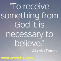 To receive something from God it is necessary to believe.  Alberlin Torres