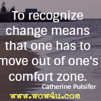 To recognize change means that one has to move out of one's comfort zone. Catherine Pulsifer