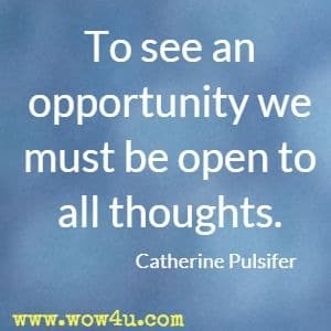 To see an opportunity we must be open to all thoughts. Catherine Pulsifer