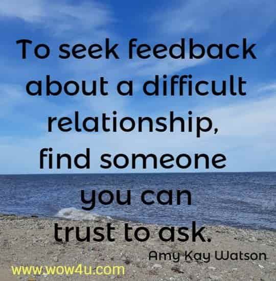 To seek feedback about a difficult relationship, find someone you can  trust to ask.  Amy Kay Watson
