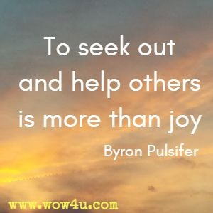 To seek out and help others is more than joy Byron Pulsifer
